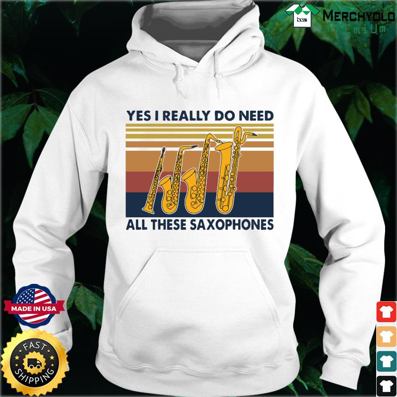 Yes I Really Do Need All These Saxophones Vintage Retro Shirt Hoodie