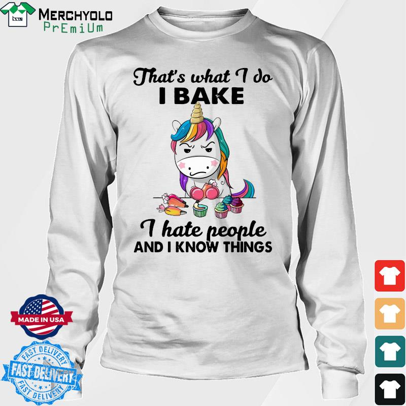 Official Unicorn That's What I Do I Bake I Hate People And I Know Things Shirt Long Sweater