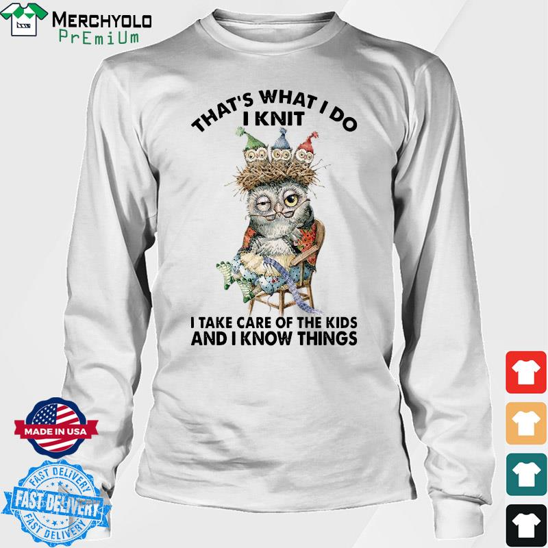 Owl That's What I Do I Knit I Take Care Of The Kids And I Know Things Shirt Long Sweater