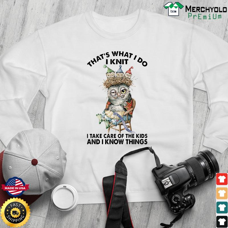 Owl That's What I Do I Knit I Take Care Of The Kids And I Know Things Shirt Sweater