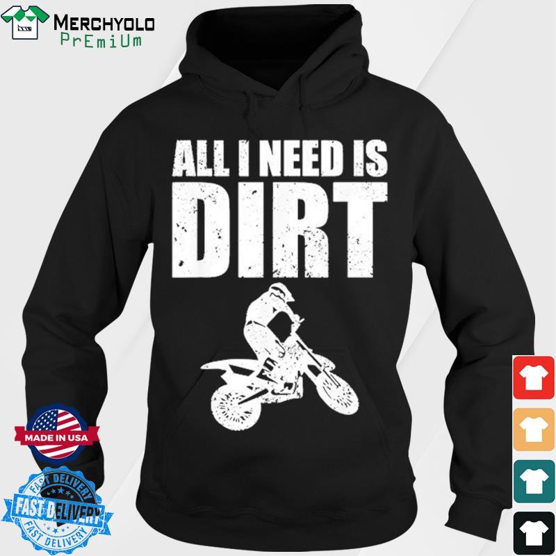 All I Need Is Dirt Bike Shirt Hoodie