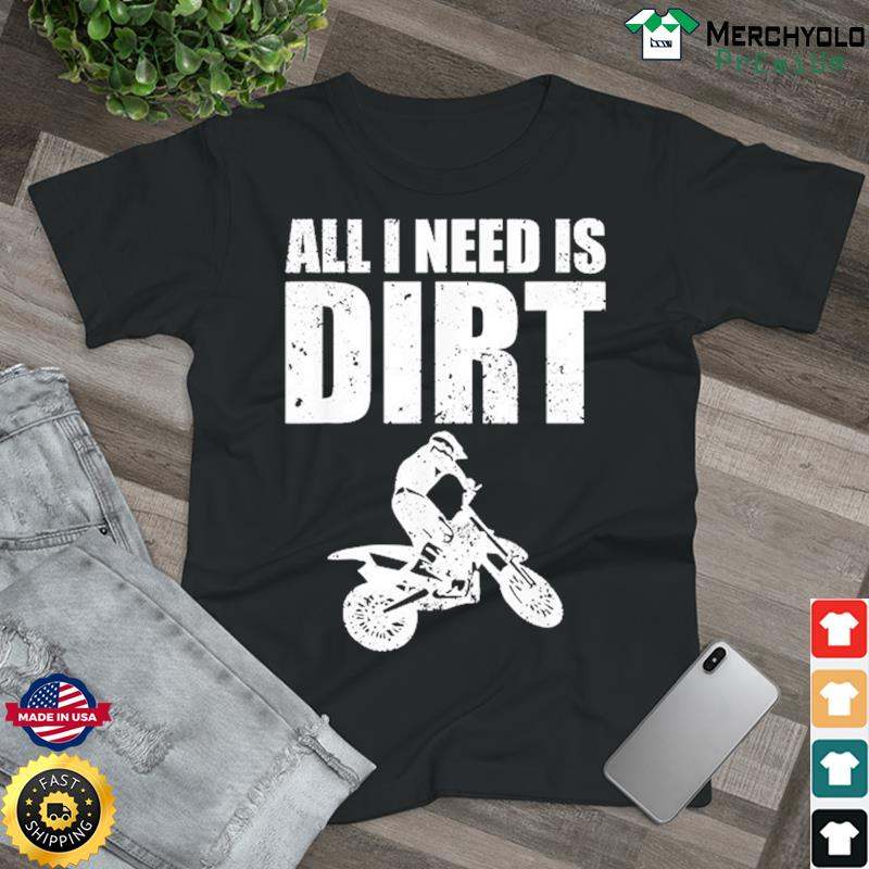 All I Need Is Dirt Bike Shirt