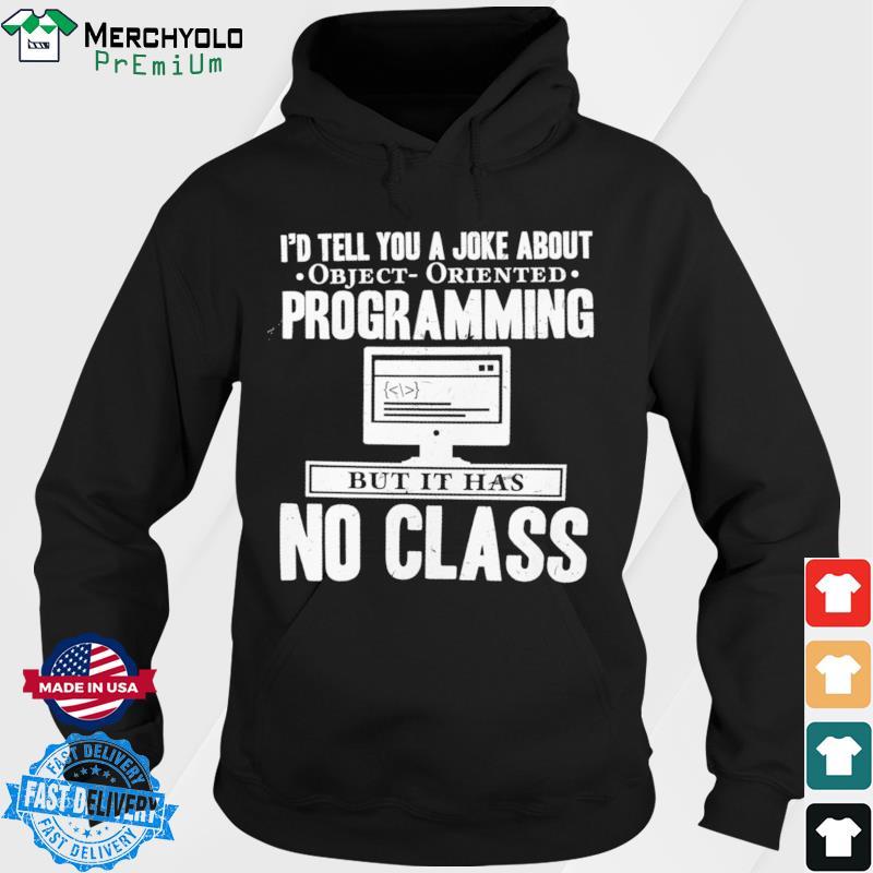 I'd Tell You A Joke About Object Oriented Programming Bit It Has No Class Shirt Hoodie