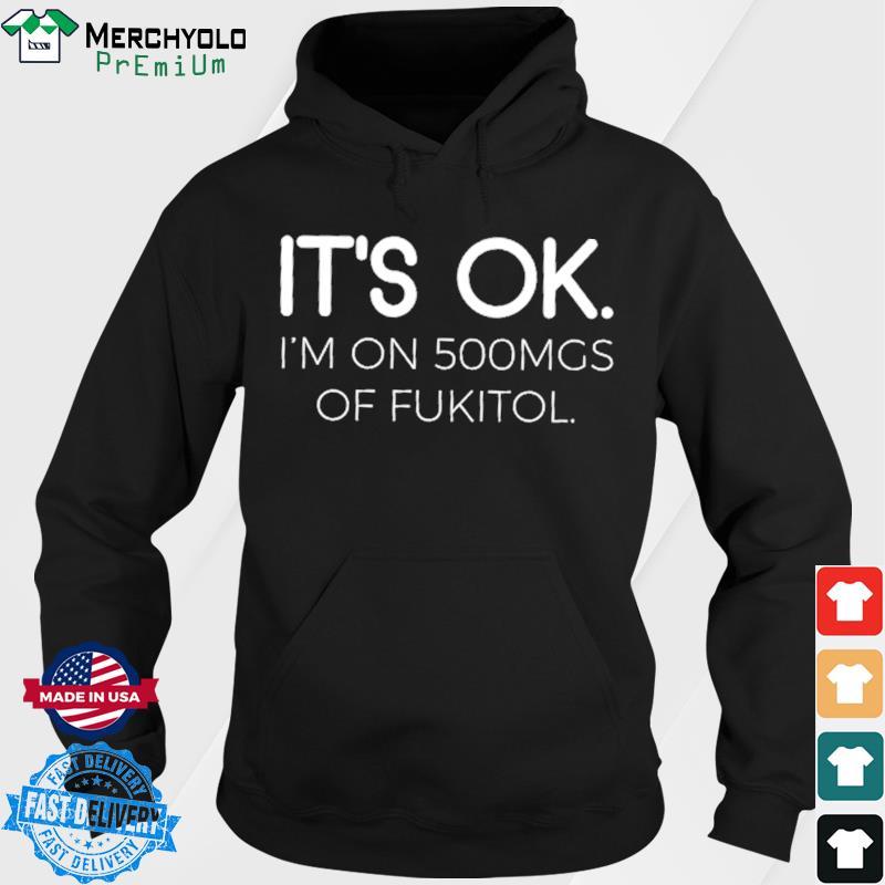 It's Ok I'm On 500mgs Of Fukitol Shirt Hoodie