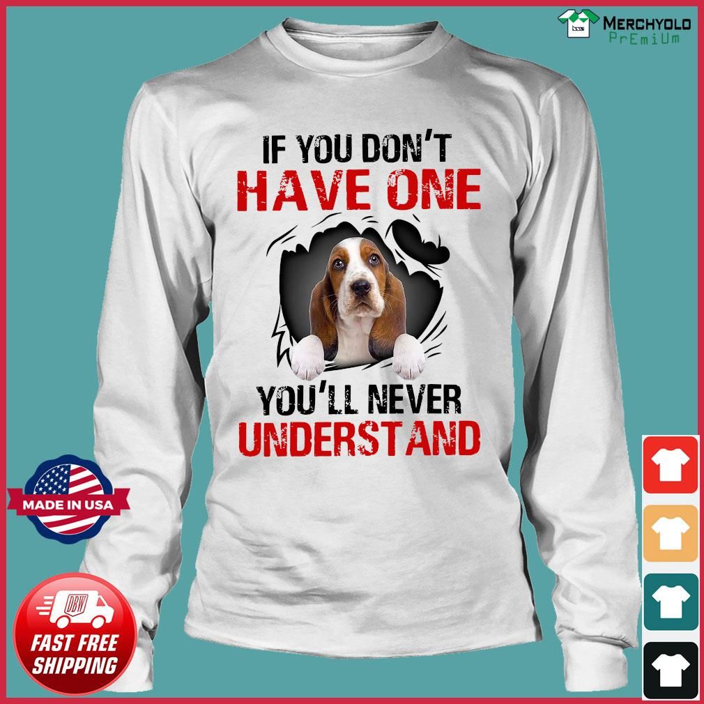 Basset Hound Puppies If You Don't Have One You'll Never Understand Shirt Long Sleeve