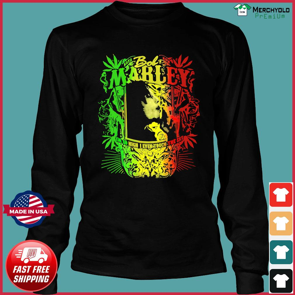 Bob Marley I'm So High I Even Touch The Sky Shirt Long Sleeve