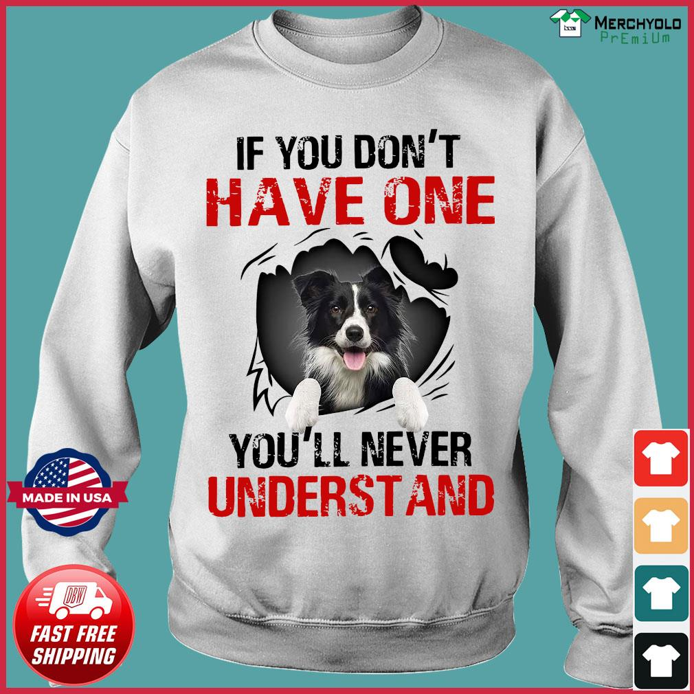 Border Collie Dog If You Don't Have One You'll Never Understand Shirt Sweater