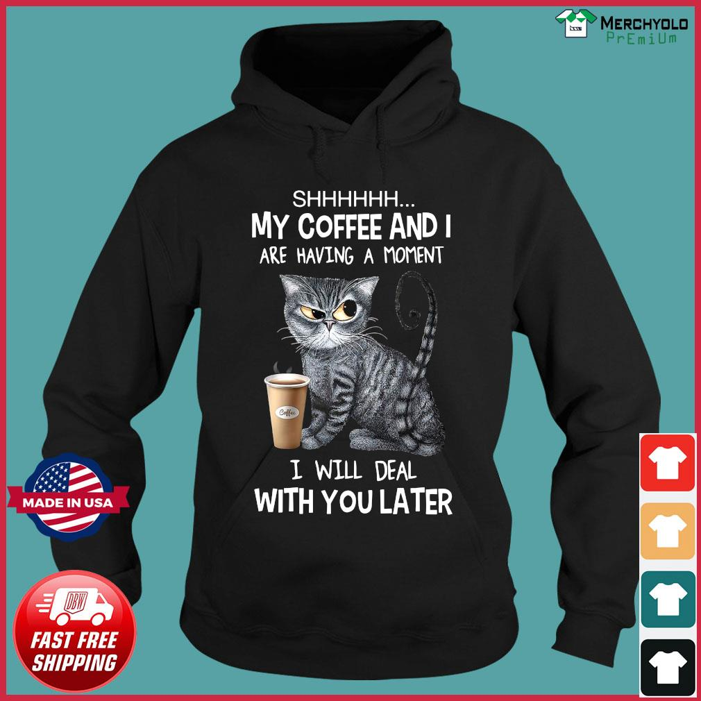 Cat Shhh My Coffee And I Are Having A Moment I Will Deal With You Later Shirt Hoodie
