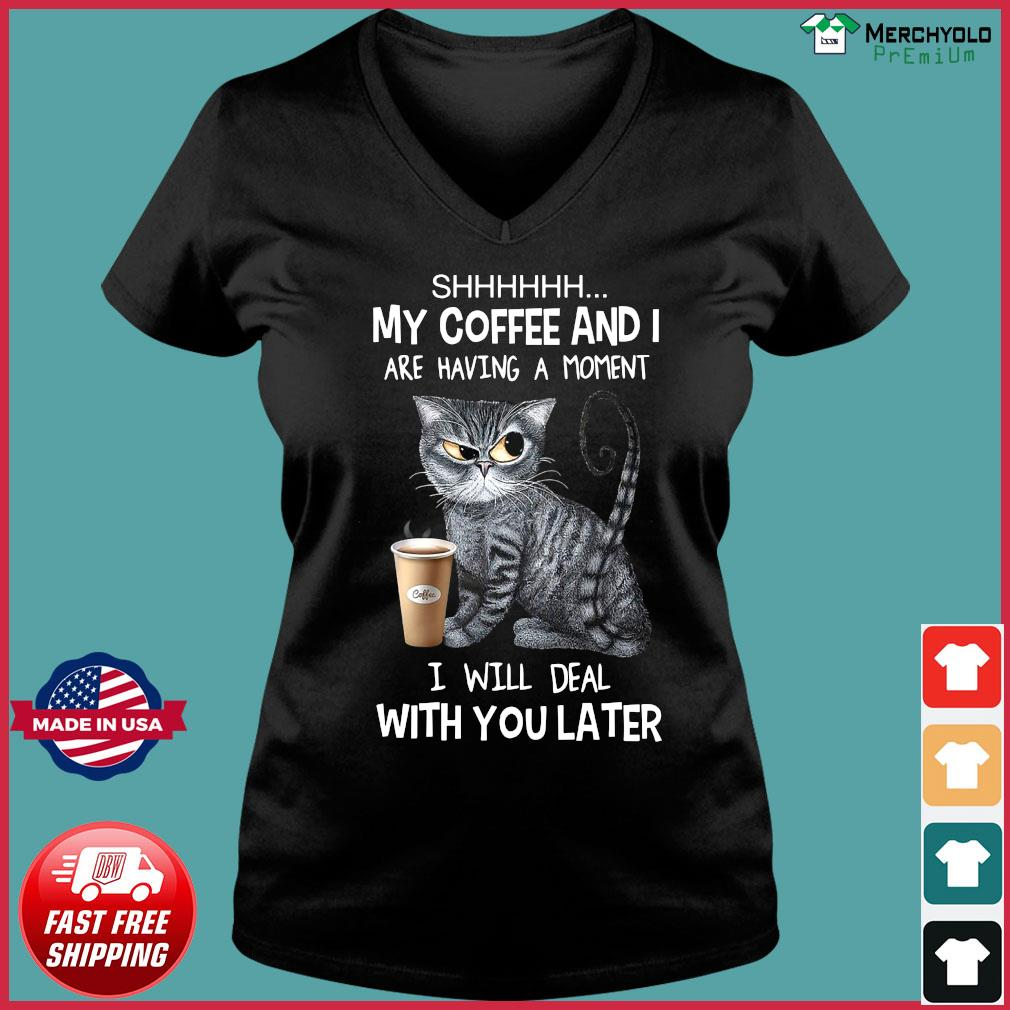 Cat Shhh My Coffee And I Are Having A Moment I Will Deal With You Later Shirt Ladies V-neck Tee