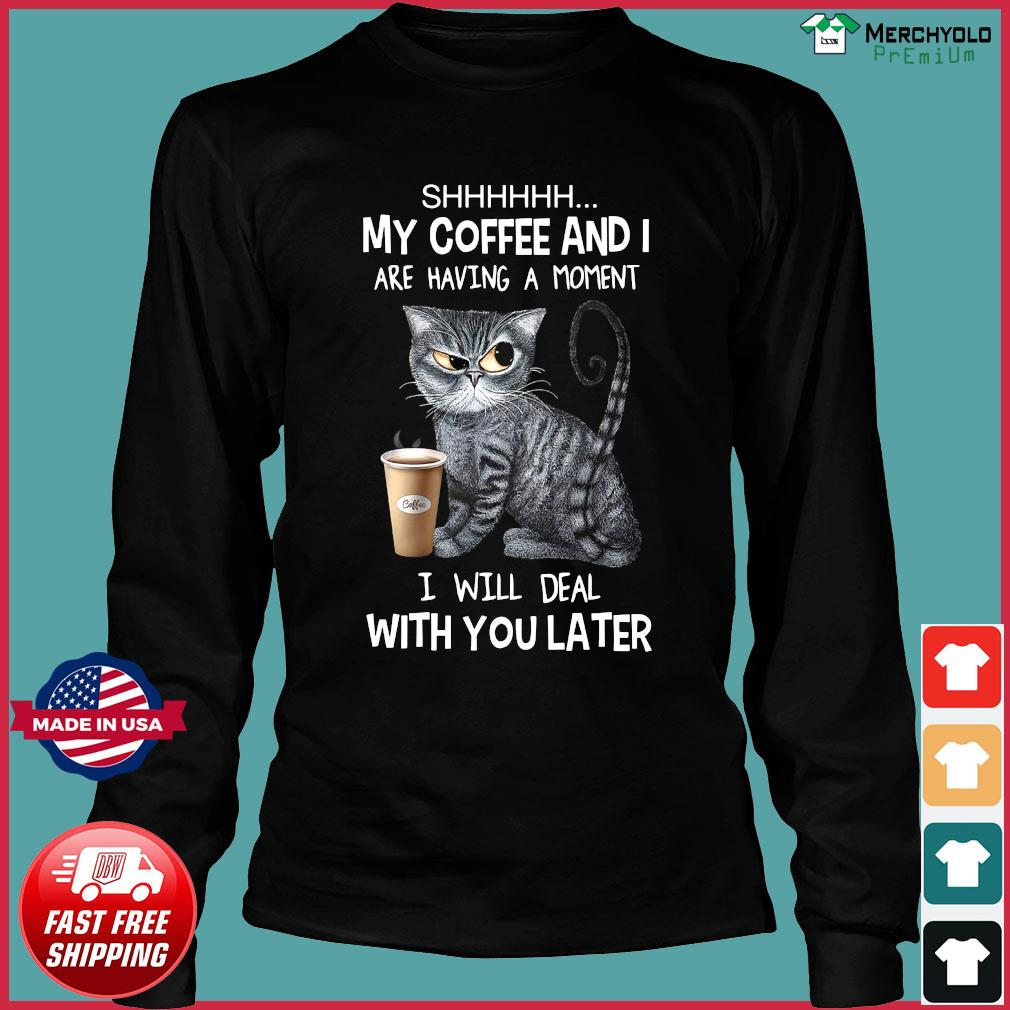 Cat Shhh My Coffee And I Are Having A Moment I Will Deal With You Later Shirt Long Sleeve