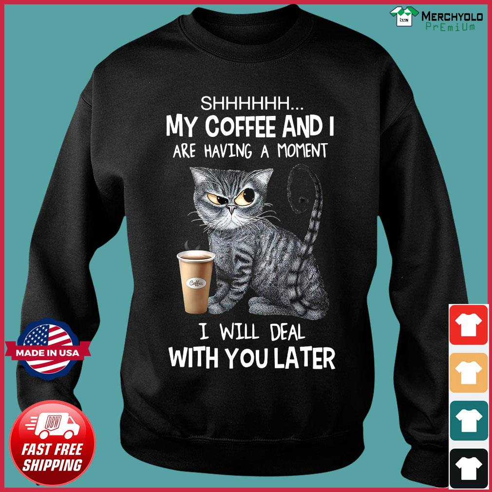 Cat Shhh My Coffee And I Are Having A Moment I Will Deal With You Later Shirt Sweater