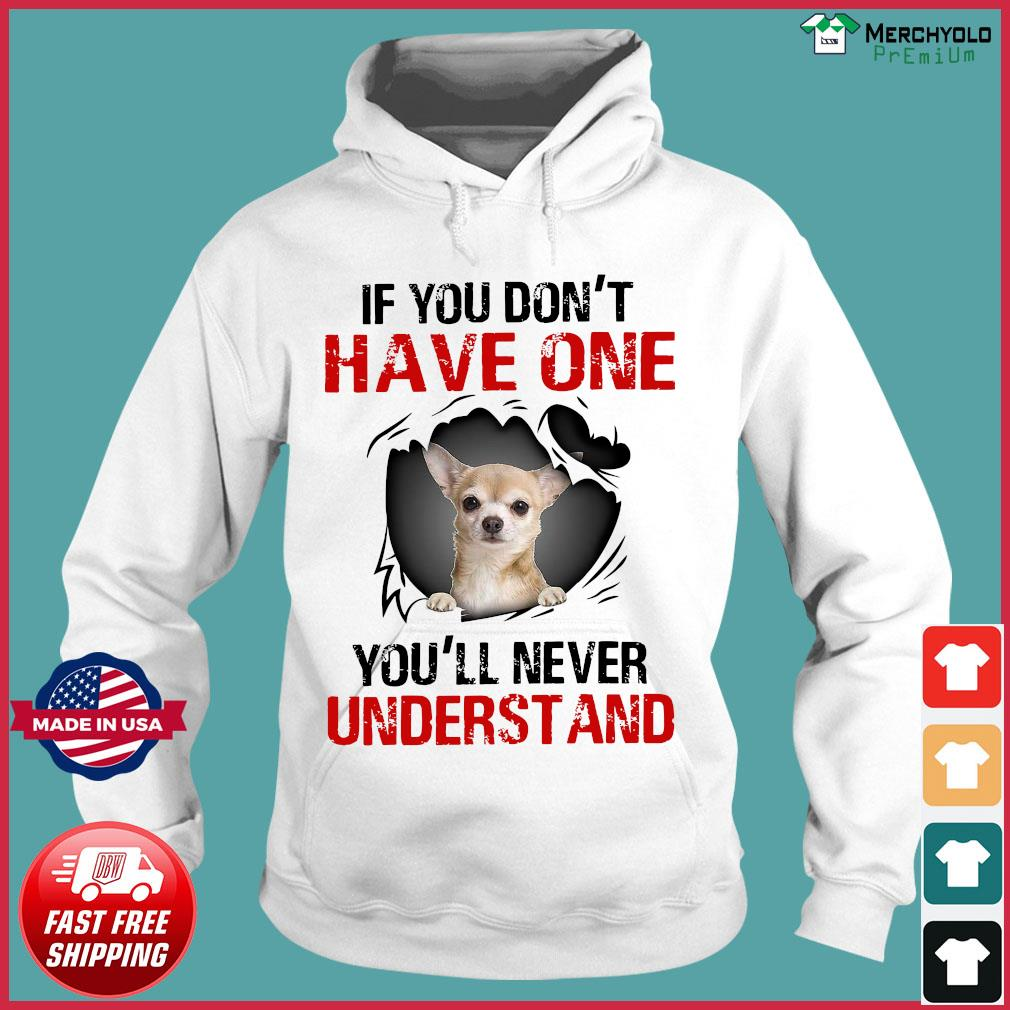 Chihuahua If You Don't Have One You'll Never Understand Shirt Hoodie