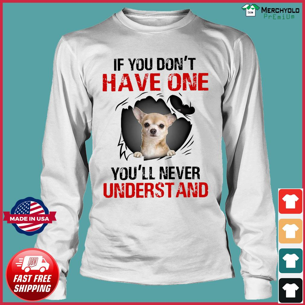 Chihuahua If You Don't Have One You'll Never Understand Shirt Long Sleeve