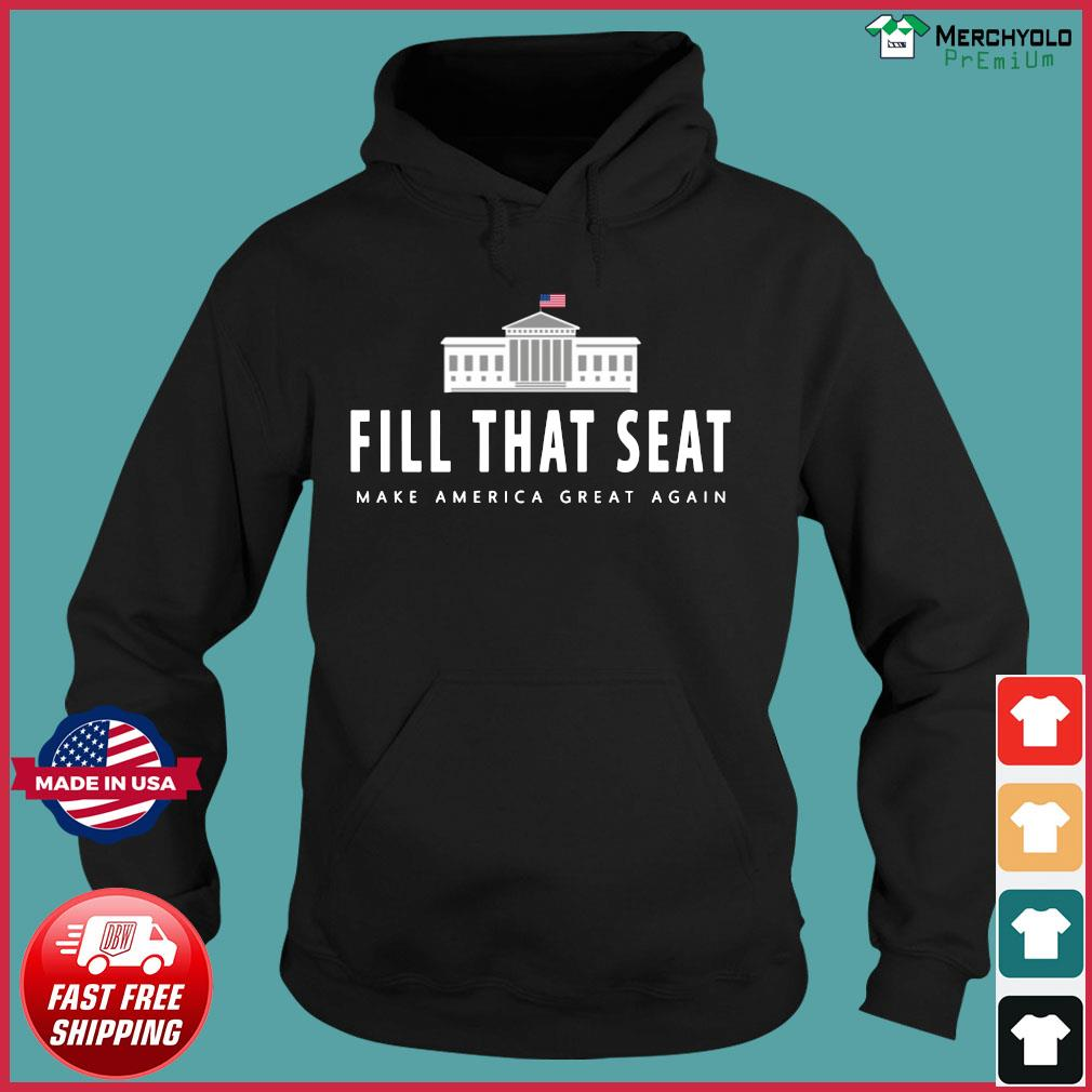 Fill That Seat Donal Trump Make America Great Again Shirt Hoodie
