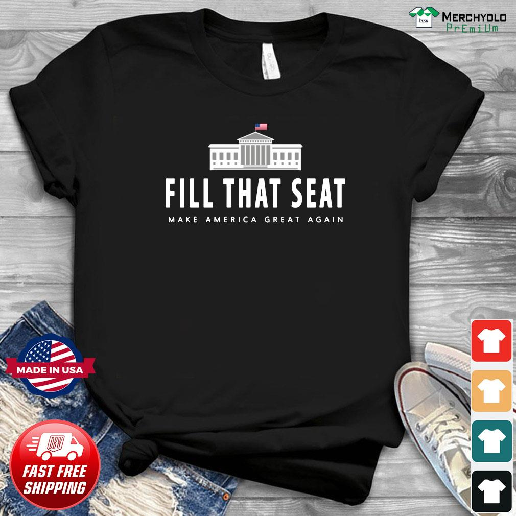 Fill That Seat Donal Trump Make America Great Again Shirt