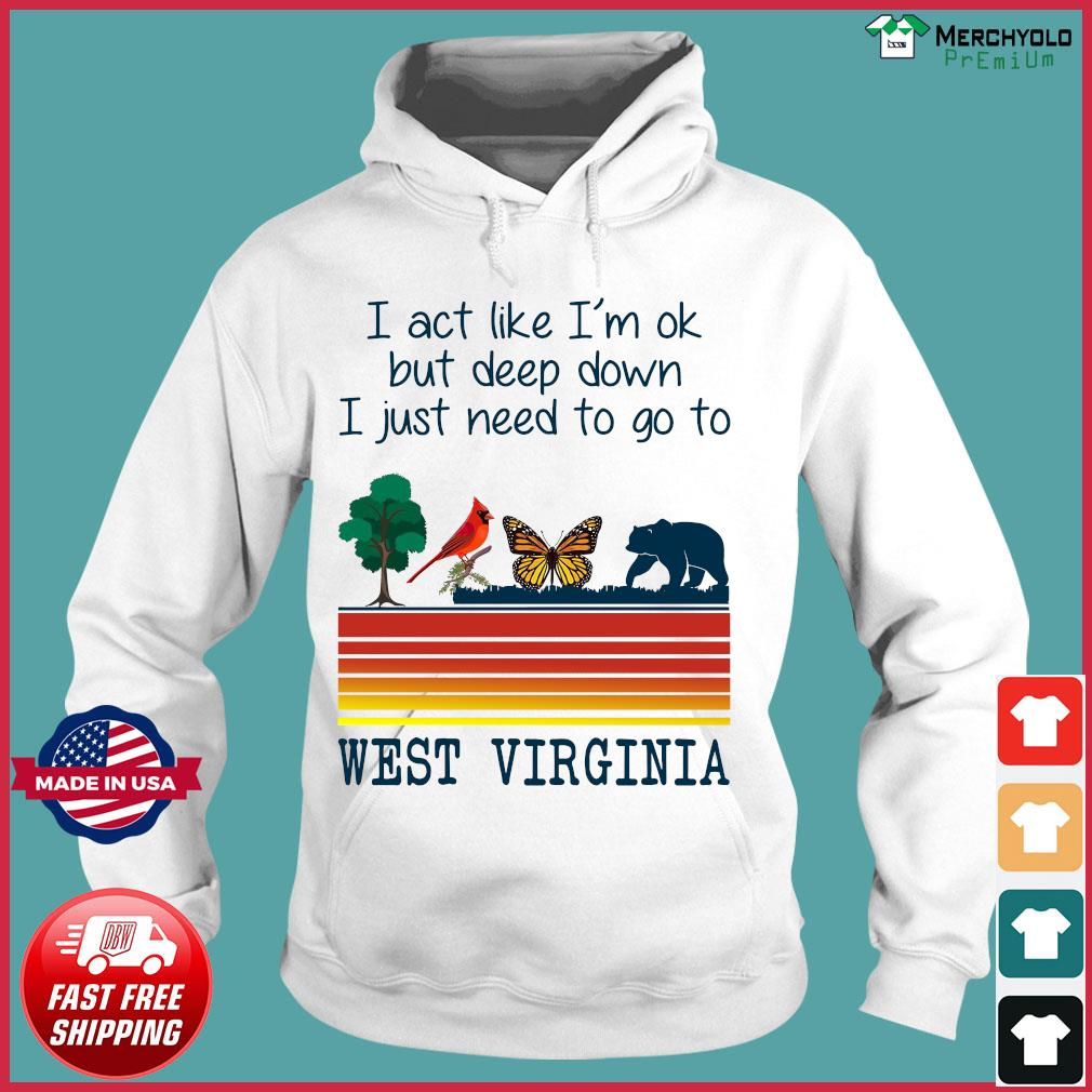 Vintage Bear I Act Like I'm Ok But Deep Down I Just Need To Go To West Virginia Shirt Hoodie