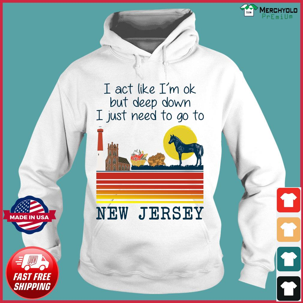 Vintage Horse I Act Like I'm Ok But Deep Down I Just Need To Go To New Jersey Shirt Hoodie