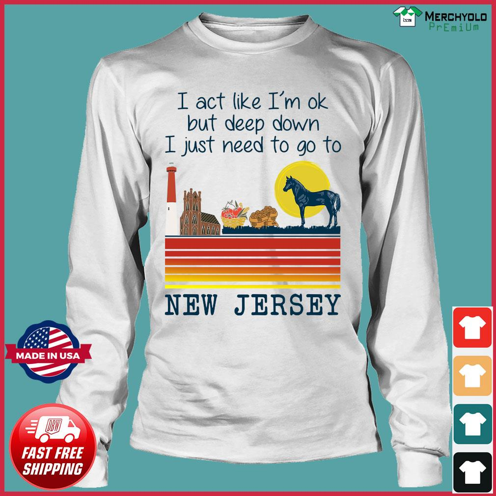 Vintage Horse I Act Like I'm Ok But Deep Down I Just Need To Go To New Jersey Shirt Long Sleeve