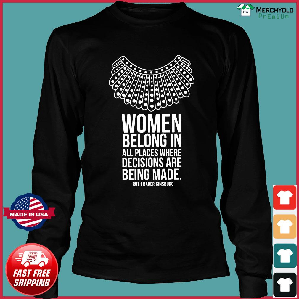 Women Belong In All Places Where Decisions Are Being Made Ruth Bader Ginsburg Shirt Long Sleeve